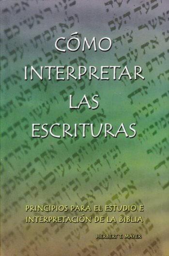 Cómo Interpretar las Escrituras - principios para el estudio e interpretación de la Biblia