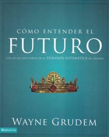 Cómo Entender el Futuro - Una de las siete partes tomada de la Teología Sistemática