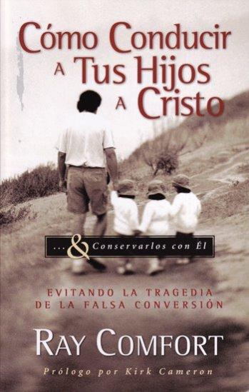 Cómo Conducir a Tus Hijos a Cristo - evitando la tragedia de la falsa conversión