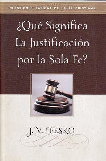 ¿Qué Significa la Justificación por la Sola Fe? (tratado)
