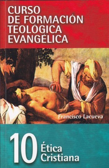 CURSO DE FORMACIÓN TEOLÓGICA EVANGÉLICA Volumen 10:  Ética Cristiana