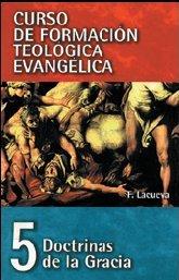 CURSO DE FORMACIÓN TEOLÓGICA EVANGÉLICA Volumen 5 Doctrinas de la Gracia