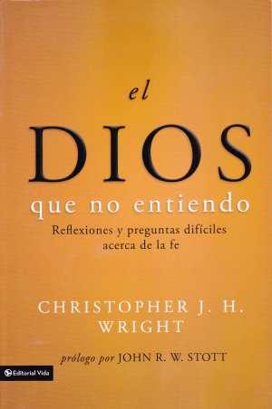 El Dios que no entiendo - reflexiones y preguntas difíciles acerca de la fe